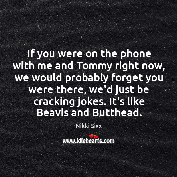 Image, If you were on the phone with me and Tommy right now,