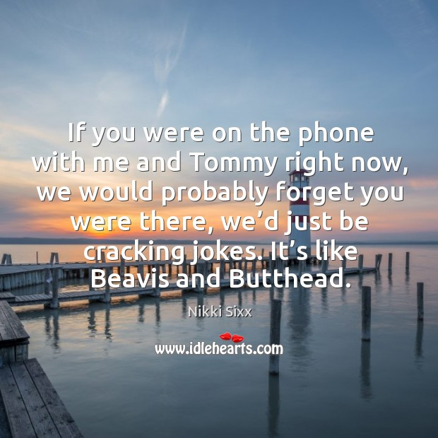 Image, If you were on the phone with me and tommy right now