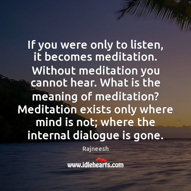 If you were only to listen, it becomes meditation. Without meditation you Image