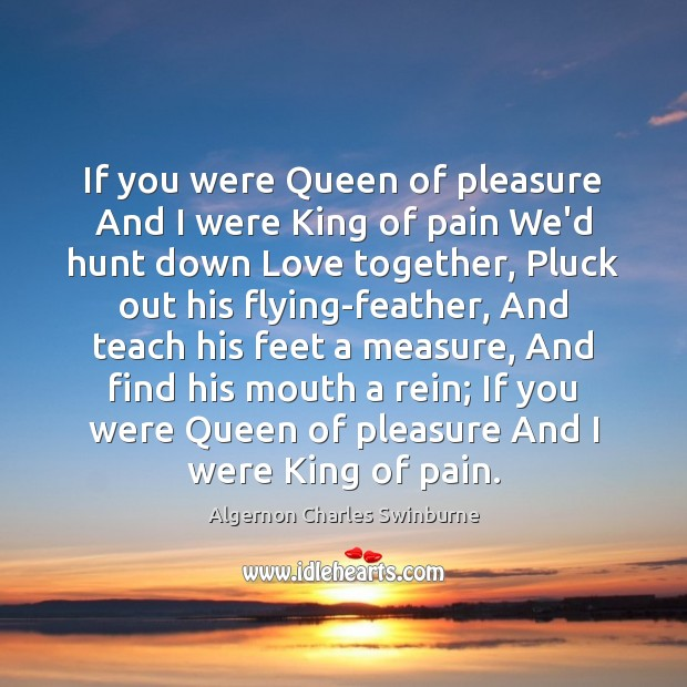 If you were Queen of pleasure And I were King of pain Algernon Charles Swinburne Picture Quote