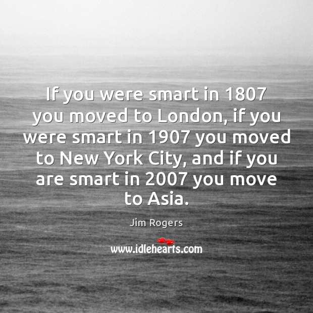 If you were smart in 1807 you moved to London, if you were Jim Rogers Picture Quote