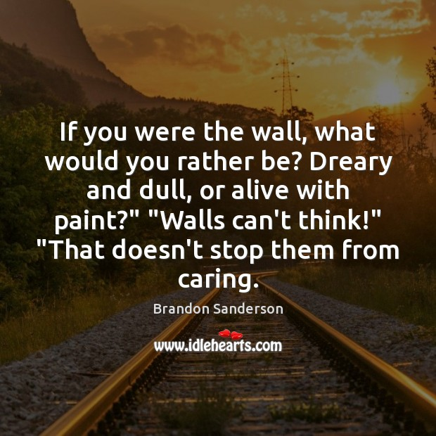 If you were the wall, what would you rather be? Dreary and Brandon Sanderson Picture Quote