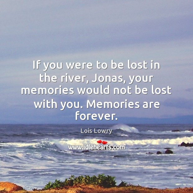 If you were to be lost in the river, Jonas, your memories Lois Lowry Picture Quote