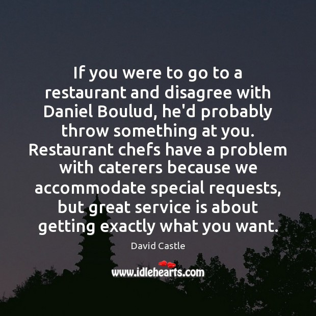 If you were to go to a restaurant and disagree with Daniel Image