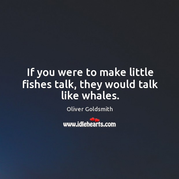 Image, If you were to make little fishes talk, they would talk like whales.