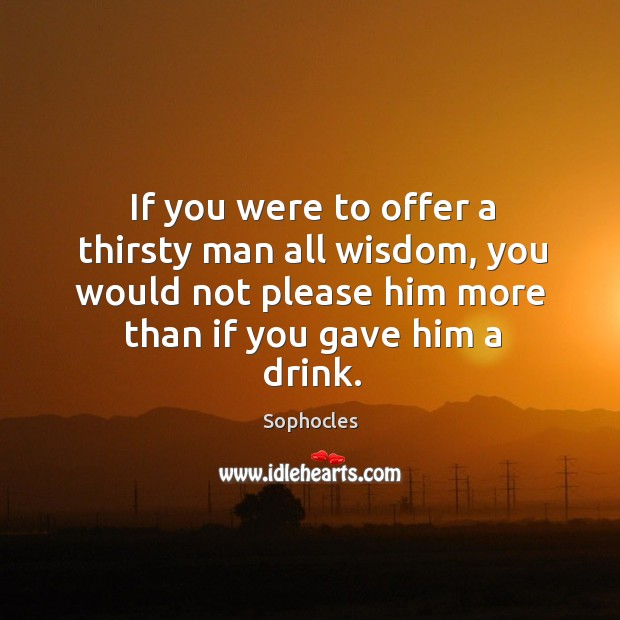 Image, If you were to offer a thirsty man all wisdom, you would not please him more than if you gave him a drink.