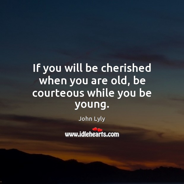 If you will be cherished when you are old, be courteous while you be young. John Lyly Picture Quote