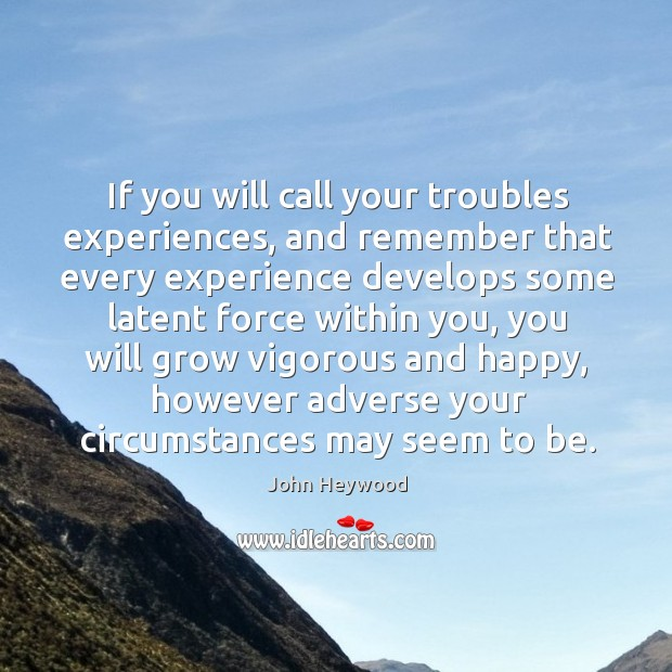 If you will call your troubles experiences, and remember that every experience develops some latent force within you Image