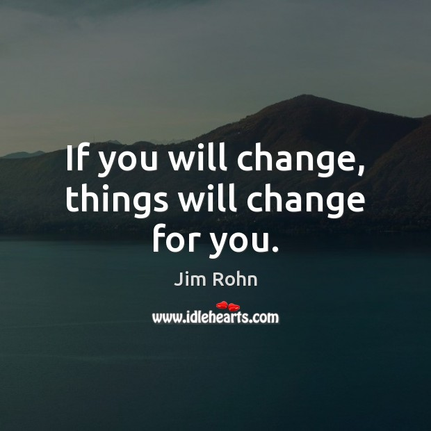 If you will change, things will change for you. Jim Rohn Picture Quote