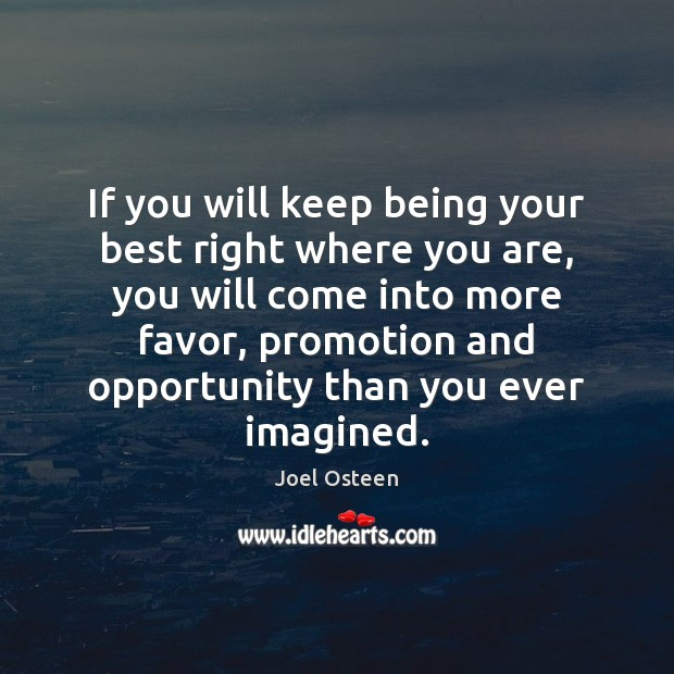 If you will keep being your best right where you are, you Image
