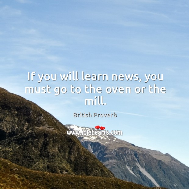 If you will learn news, you must go to the oven or the mill. British Proverbs Image