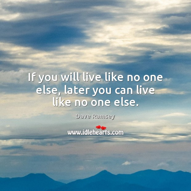 If you will live like no one else, later you can live like no one else. Dave Ramsey Picture Quote