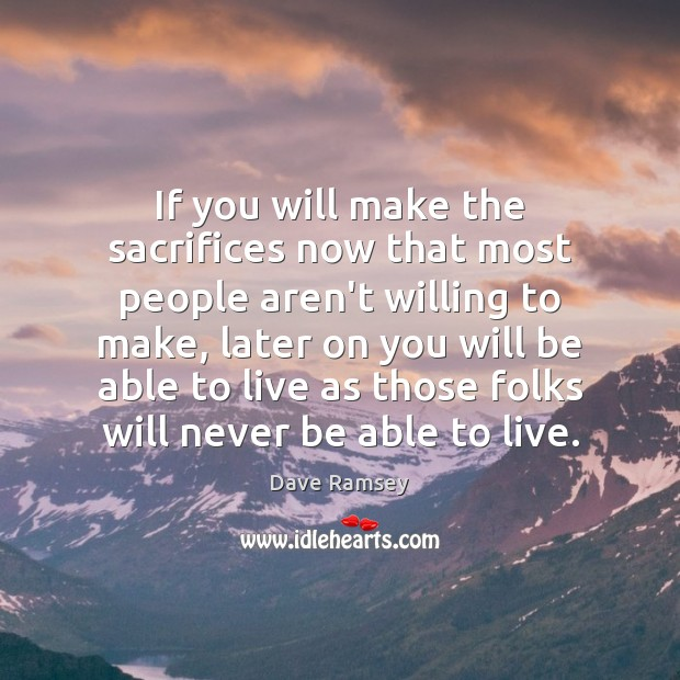 If you will make the sacrifices now that most people aren't willing Dave Ramsey Picture Quote