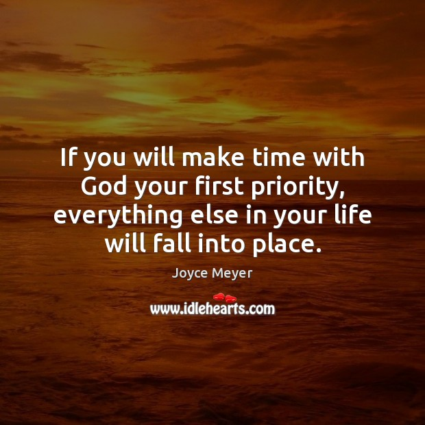 If you will make time with God your first priority, everything else Joyce Meyer Picture Quote
