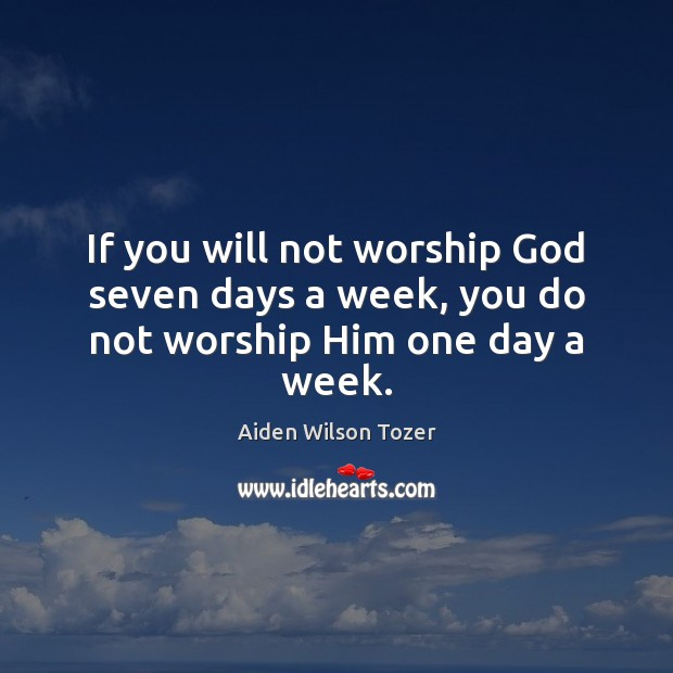Image, If you will not worship God seven days a week, you do not worship Him one day a week.