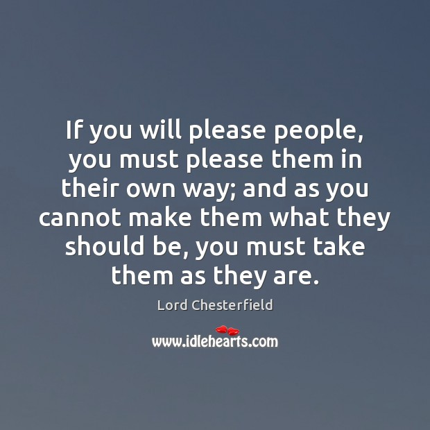 If you will please people, you must please them in their own Lord Chesterfield Picture Quote