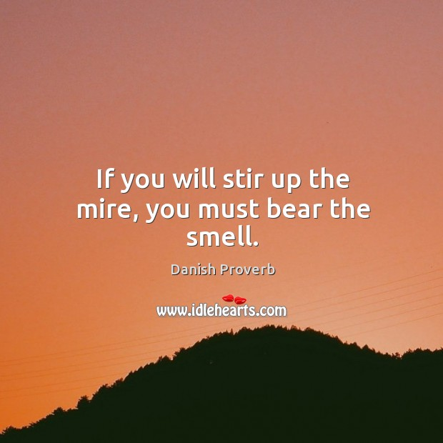 If you will stir up the mire, you must bear the smell. Danish Proverbs Image
