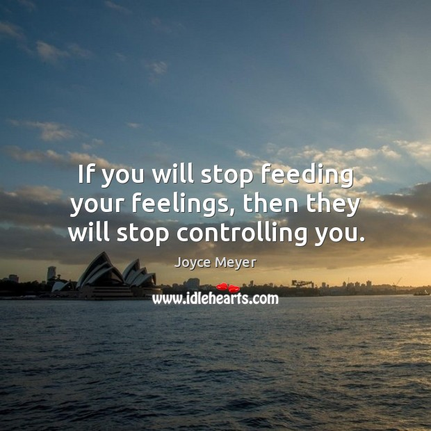 Image, If you will stop feeding your feelings, then they will stop controlling you.