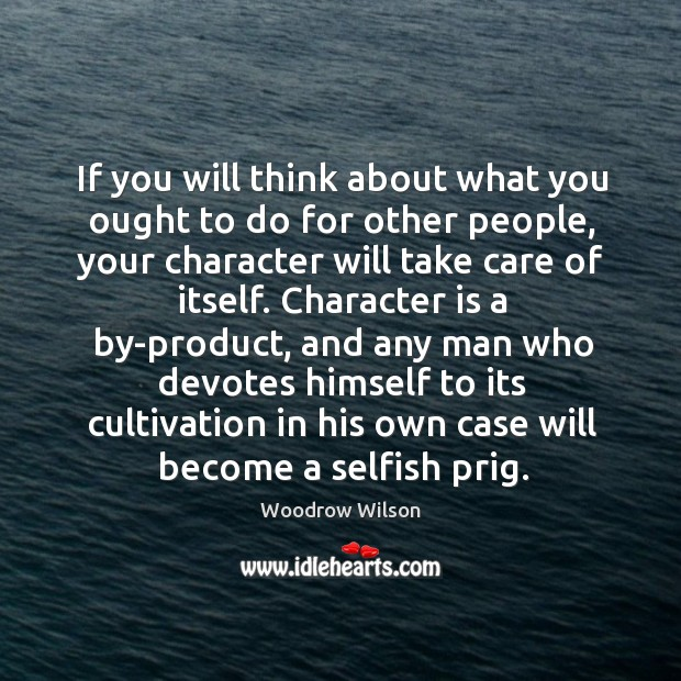 If you will think about what you ought to do for other people, your character will take care of itself. Image