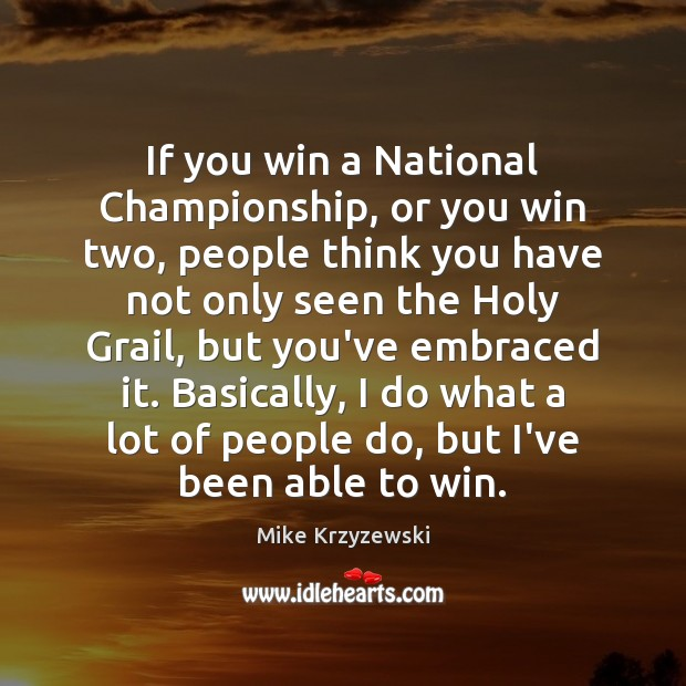 If you win a National Championship, or you win two, people think Mike Krzyzewski Picture Quote