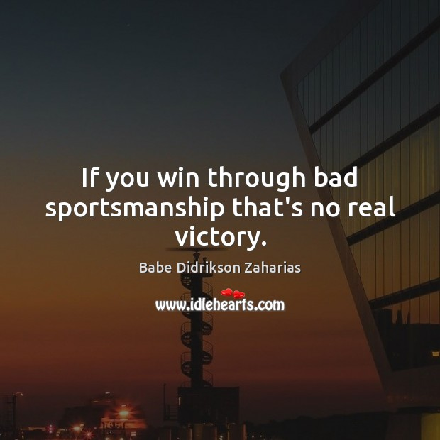 Image, If you win through bad sportsmanship that's no real victory.