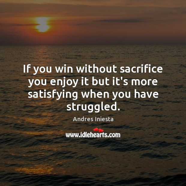 If you win without sacrifice you enjoy it but it's more satisfying Image
