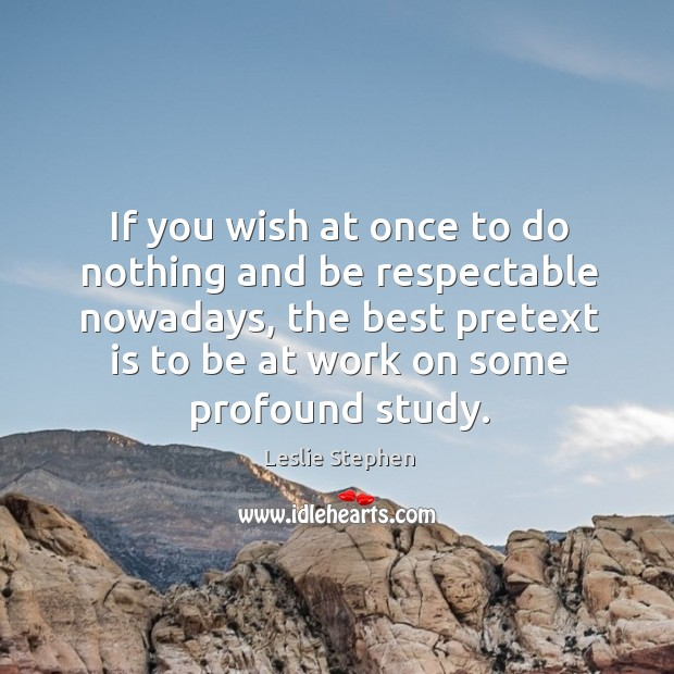 If you wish at once to do nothing and be respectable nowadays, the best pretext is to be at work on some profound study. Image