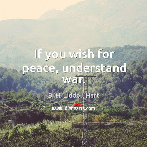 If you wish for peace, understand war. B. H. Liddell Hart Picture Quote