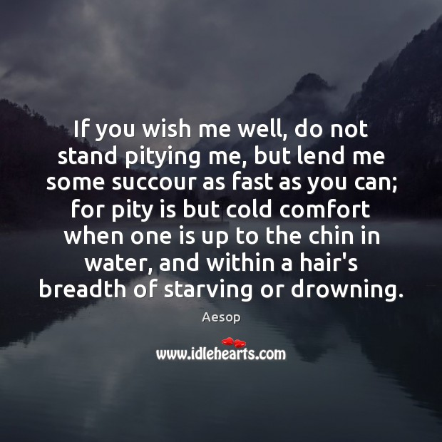 If you wish me well, do not stand pitying me, but lend Aesop Picture Quote