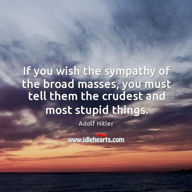 If you wish the sympathy of the broad masses, you must tell Image