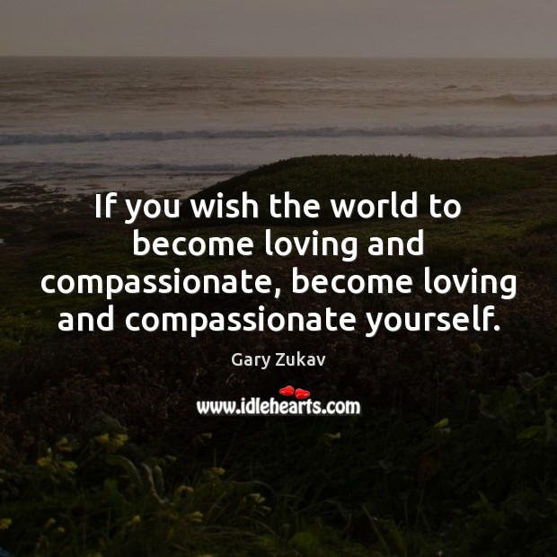 If you wish the world to become loving and compassionate, become loving Gary Zukav Picture Quote