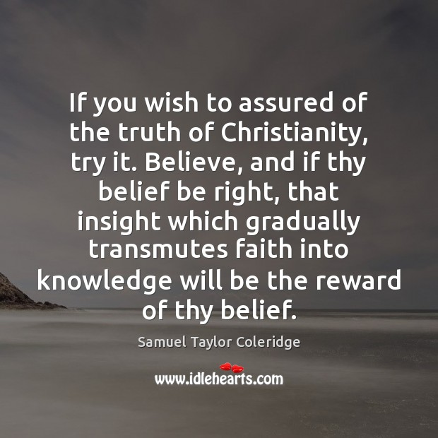 If you wish to assured of the truth of Christianity, try it. Samuel Taylor Coleridge Picture Quote