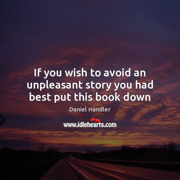 If you wish to avoid an unpleasant story you had best put this book down Daniel Handler Picture Quote