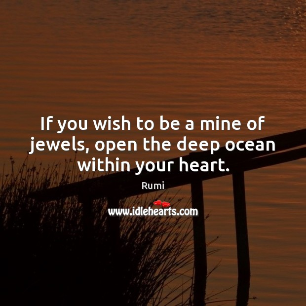 If you wish to be a mine of jewels, open the deep ocean within your heart. Rumi Picture Quote