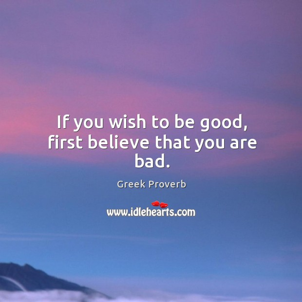 If you wish to be good, first believe that you are bad. Greek Proverbs Image