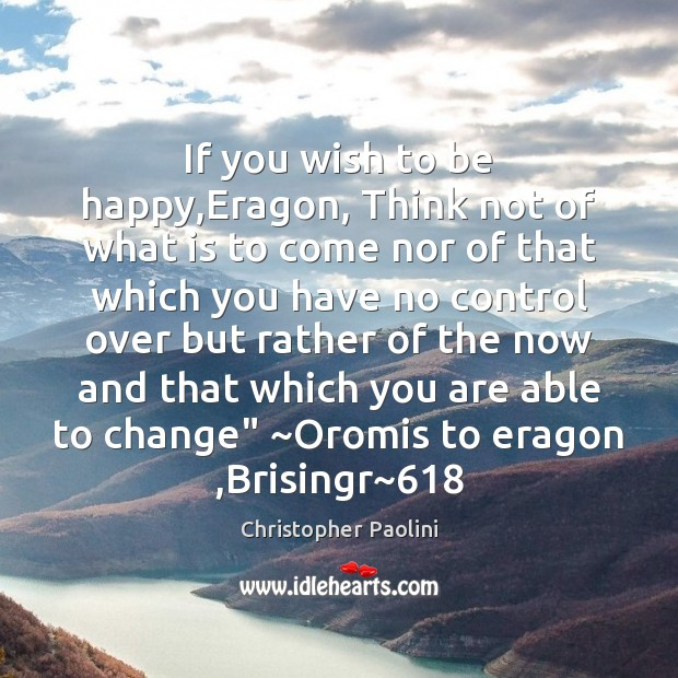 If you wish to be happy,Eragon, Think not of what is Christopher Paolini Picture Quote