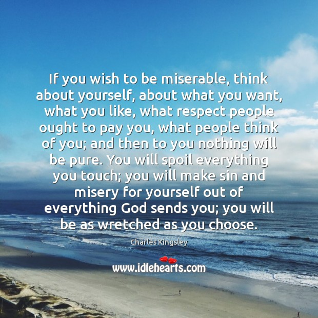 If you wish to be miserable, think about yourself, about what you Image