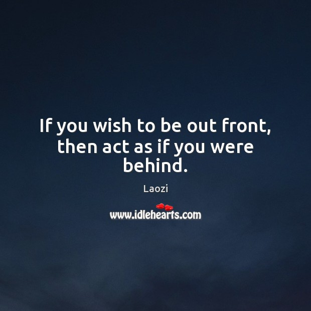 Image, If you wish to be out front, then act as if you were behind.