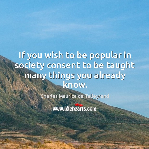 If you wish to be popular in society consent to be taught many things you already know. Image