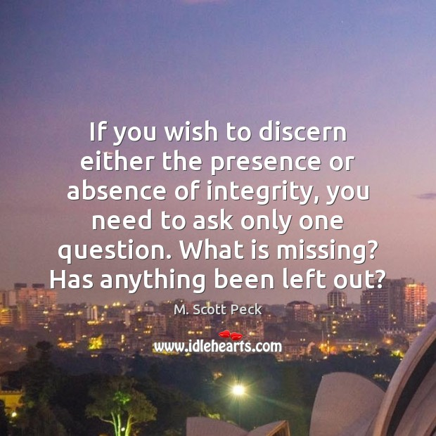 If you wish to discern either the presence or absence of integrity, M. Scott Peck Picture Quote