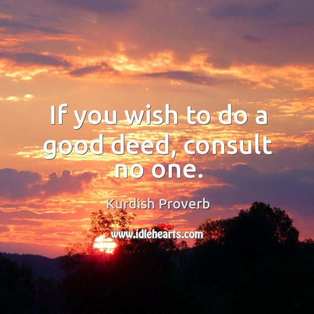 If you wish to do a good deed, consult no one. Kurdish Proverbs Image