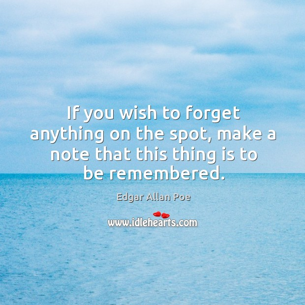 If you wish to forget anything on the spot, make a note that this thing is to be remembered. Image