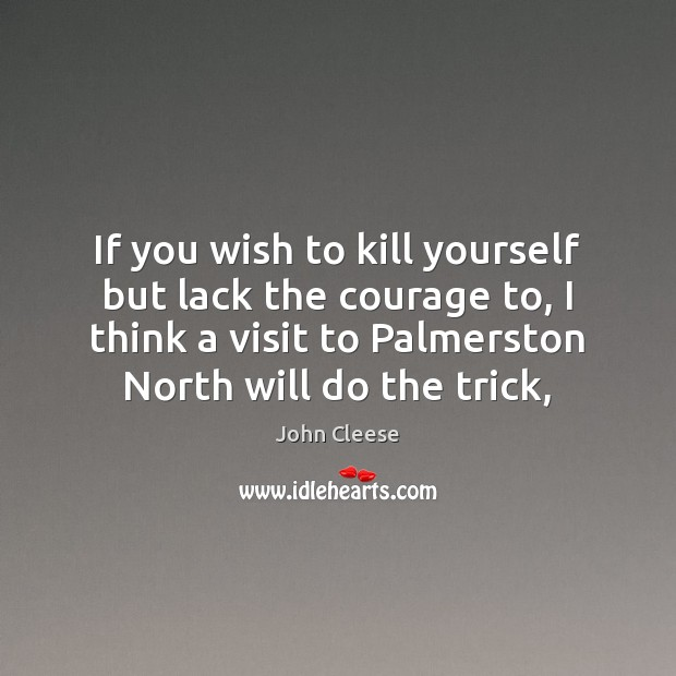 If you wish to kill yourself but lack the courage to, I John Cleese Picture Quote