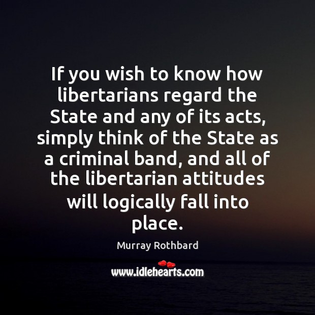 If you wish to know how libertarians regard the State and any Murray Rothbard Picture Quote