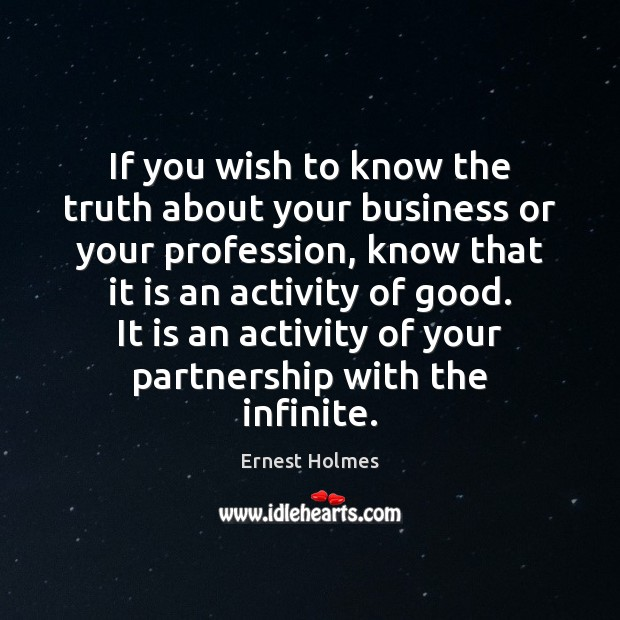 If you wish to know the truth about your business or your Ernest Holmes Picture Quote
