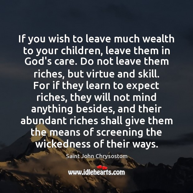 If you wish to leave much wealth to your children, leave them Image