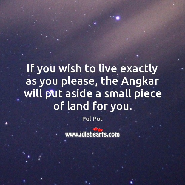 If you wish to live exactly as you please, the Angkar will Pol Pot Picture Quote