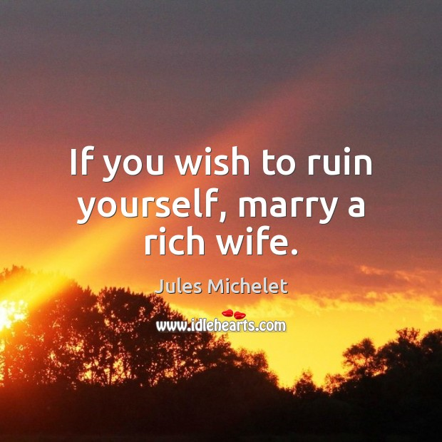 If you wish to ruin yourself, marry a rich wife. Jules Michelet Picture Quote