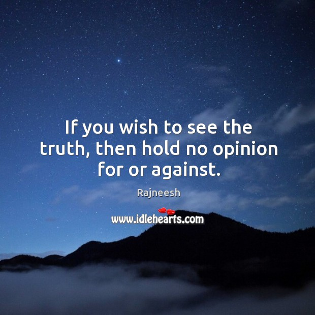 If you wish to see the truth, then hold no opinion for or against. Image