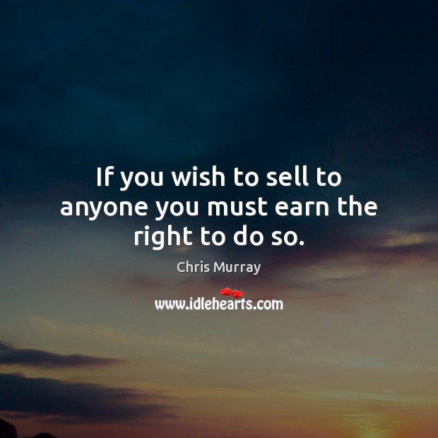 If you wish to sell to anyone you must earn the right to do so. Chris Murray Picture Quote